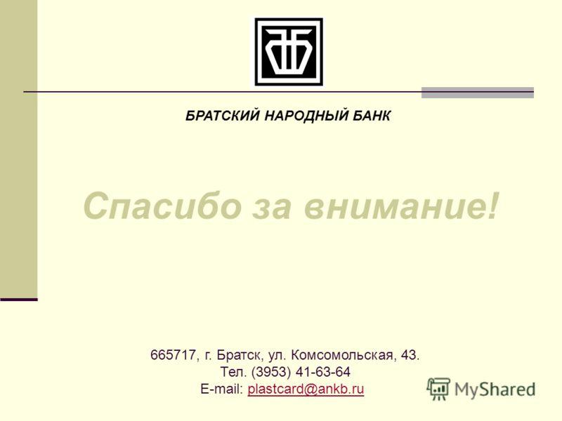 Спасибо за внимание! БРАТСКИЙ НАРОДНЫЙ БАНК 665717, г. Братск, ул. Комсомольская, 43. Тел. (3953) 41-63-64 E-mail: plastcard@ankb.ruplastcard@ankb.ru