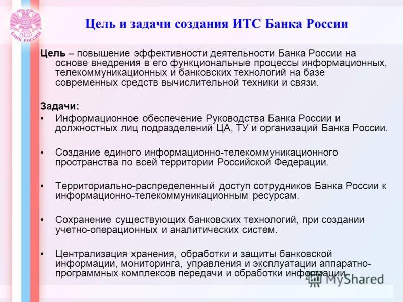 Цель и задачи создания ИТС Банка России Цель – повышение эффективности деятельности Банка России на основе внедрения в его функциональные процессы информационных, телекоммуникационных и банковских технологий на базе современных средств вычислительной
