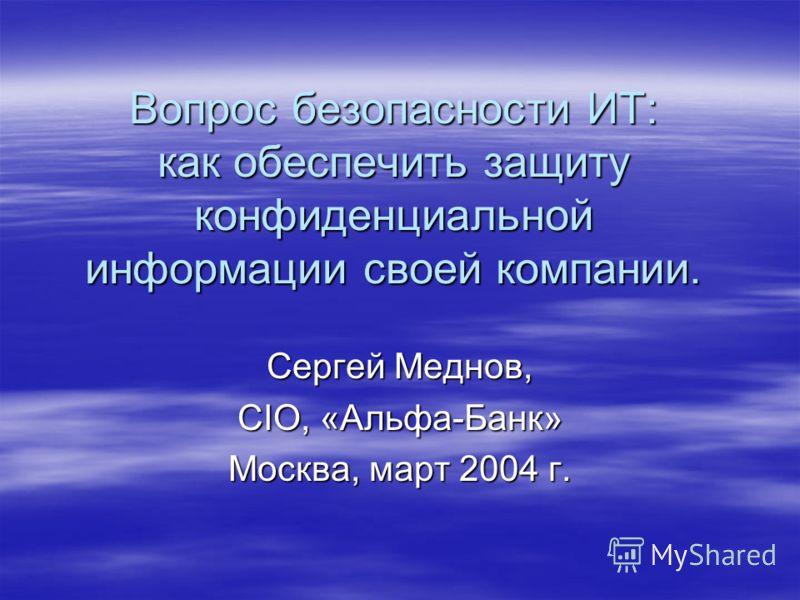 Вопрос безопасности ИТ: как обеспечить защиту конфиденциальной информации своей компании. Сергей Меднов, CIO, «Альфа-Банк» Москва, март 2004 г.