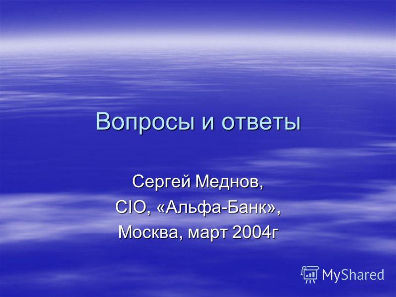 Вопросы и ответы Сергей Меднов, CIO, «Альфа-Банк», Москва, март 2004г