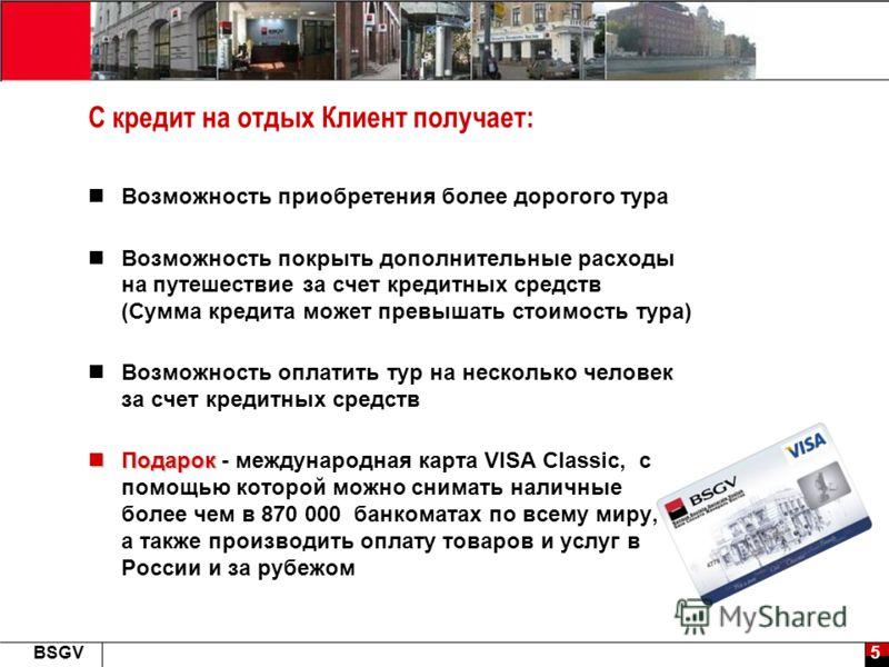 5BSGV С кредит на отдых Клиент получает: Возможность приобретения более дорогого тура Возможность покрыть дополнительные расходы на путешествие за счет кредитных средств (Сумма кредита может превышать стоимость тура) Возможность оплатить тур на неско