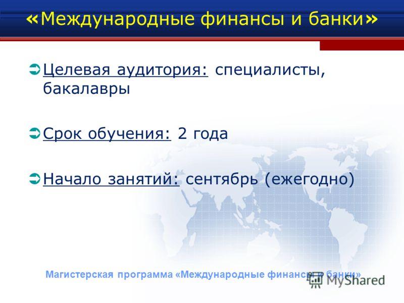 «Международные финансы и банки» Целевая аудитория: специалисты, бакалавры Срок обучения: 2 года Начало занятий: сентябрь (ежегодно) Магистерская программа «Международные финансы и банки»