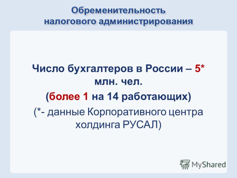 Число бухгалтеров в России – 5* млн. чел. (более 1 на 14 работающих) (*- данные Корпоративного центра холдинга РУСАЛ)
