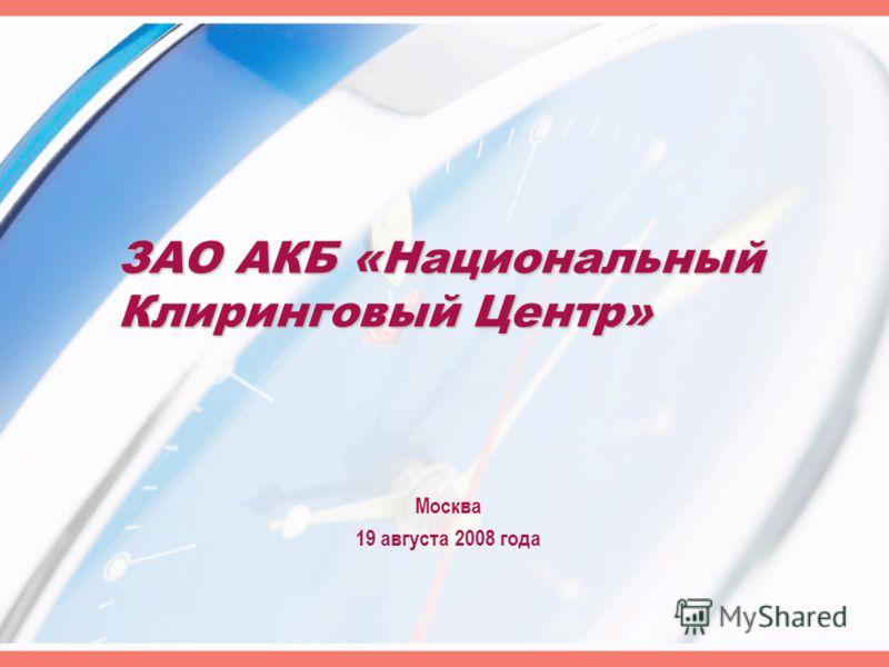 ЗАО АКБ «Национальный Клиринговый Центр» Москва 19 августа 2008 года