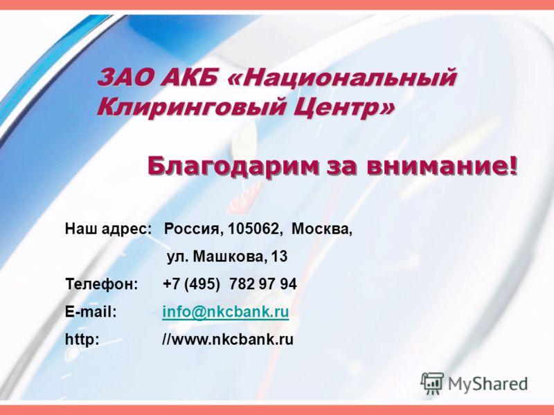 ЗАО АКБ «Национальный Клиринговый Центр» Благодарим за внимание! Наш адрес: Россия, 105062, Москва, ул. Машкова, 13 Телефон: +7 (495) 782 97 94 E-mail: info@nkcbank.ruinfo@nkcbank.ru http: //www.nkcbank.ru