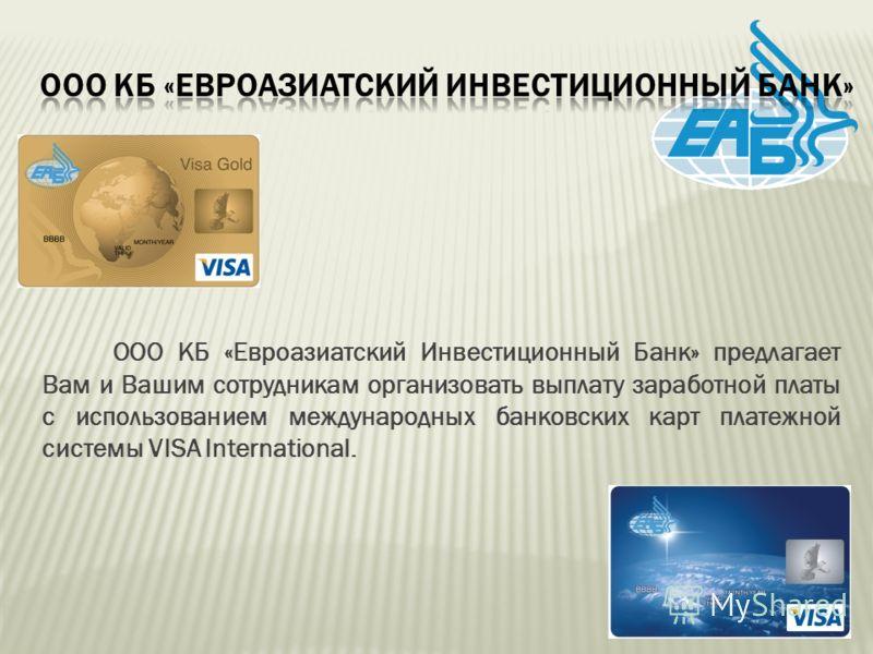ООО КБ «Евроазиатский Инвестиционный Банк» предлагает Вам и Вашим сотрудникам организовать выплату заработной платы с использованием международных банковских карт платежной системы VISA International.