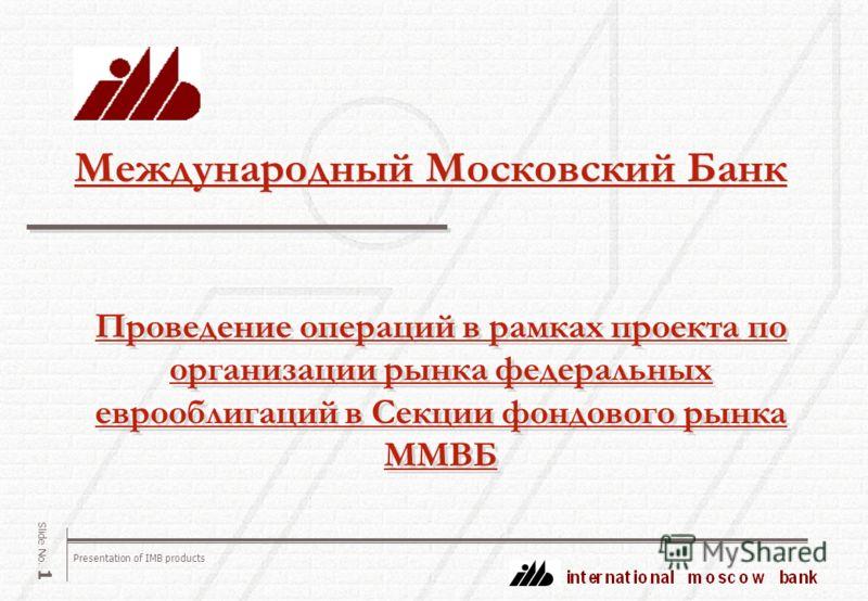 Presentation of IMB products Slide No. 1 Международный Московский Банк Проведение операций в рамках проекта по организации рынка федеральных еврооблигаций в Секции фондового рынка ММВБ Проведение операций в рамках проекта по организации рынка федерал