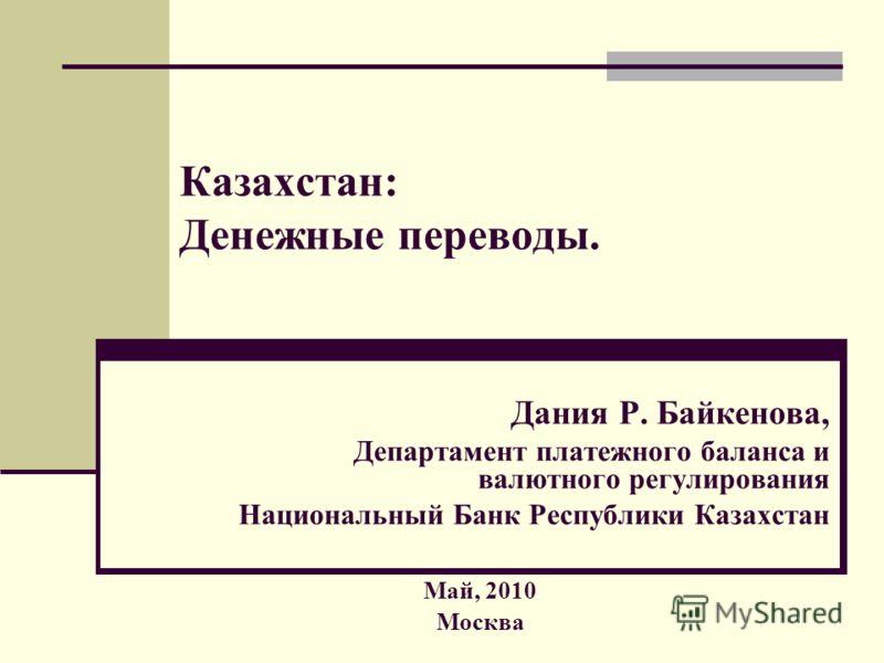Казахстан: Денежные переводы. Дания Р. Байкенова, Департамент платежного баланса и валютного регулирования Национальный Банк Республики Казахстан Май, 2010 Москва