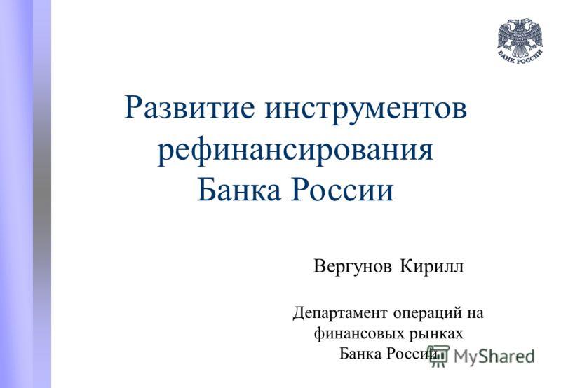 Развитие инструментов рефинансирования Банка России Вергунов Кирилл Департамент операций на финансовых рынках Банка России