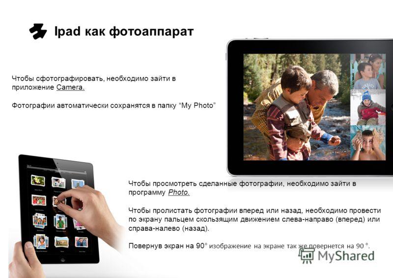 Ipad как фотоаппарат Чтобы сфотографировать, необходимо зайти в приложение Camera. Фотографии автоматически сохранятся в папку My Photo Чтобы просмотреть сделанные фотографии, необходимо зайти в программу Photo. Чтобы пролистать фотографии вперед или