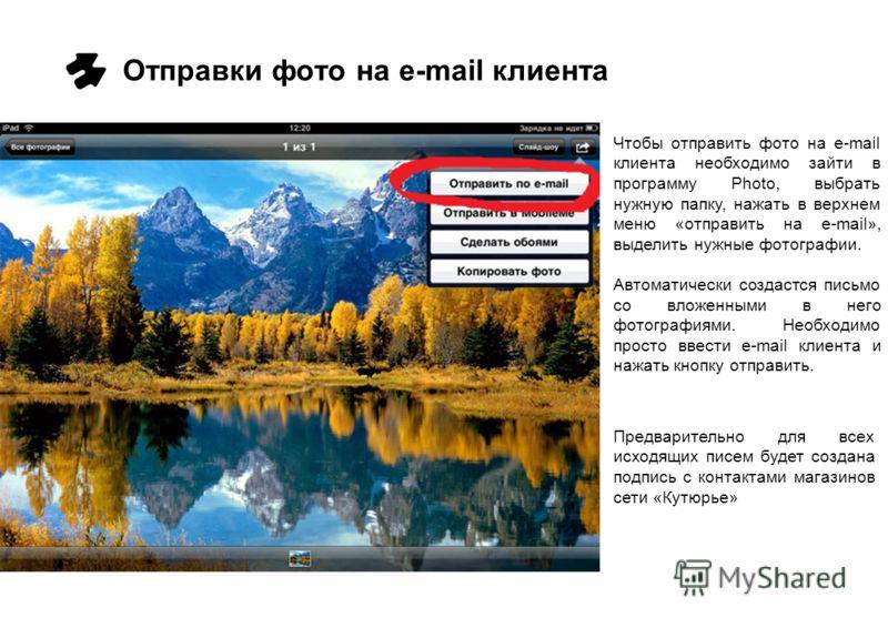 Отправки фото на e-mail клиента Чтобы отправить фото на e-mail клиента необходимо зайти в программу Photo, выбрать нужную папку, нажать в верхнем меню «отправить на e-mail», выделить нужные фотографии. Автоматически создастся письмо со вложенными в н