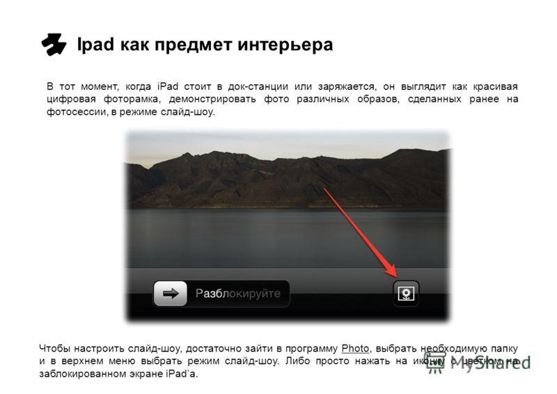 Ipad как предмет интерьера В тот момент, когда iPad стоит в док-станции или заряжается, он выглядит как красивая цифровая фоторамка, демонстрировать фото различных образов, сделанных ранее на фотосессии, в режиме слайд-шоу. Чтобы настроить слайд-шоу,