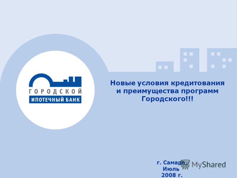11 г. Самара Июль 2008 г. Новые условия кредитования и преимущества программ Городского!!!