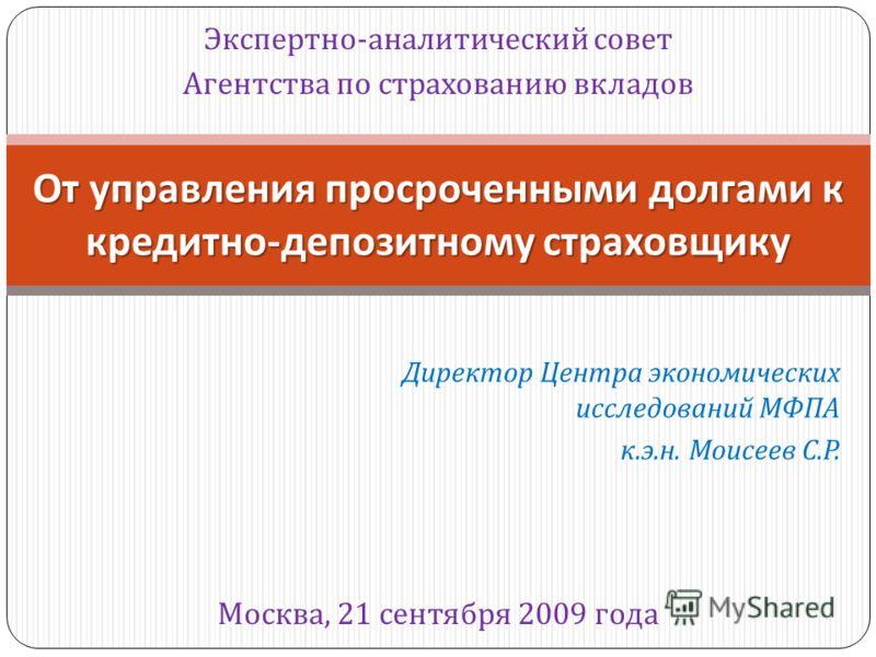 Экспертно - аналитический совет Агентства по страхованию вкладов От управления просроченными долгами к кредитно - депозитному страховщику Москва, 21 сентября 2009 года Директор Центра экономических исследований МФПА к. э. н. Моисеев С. Р.