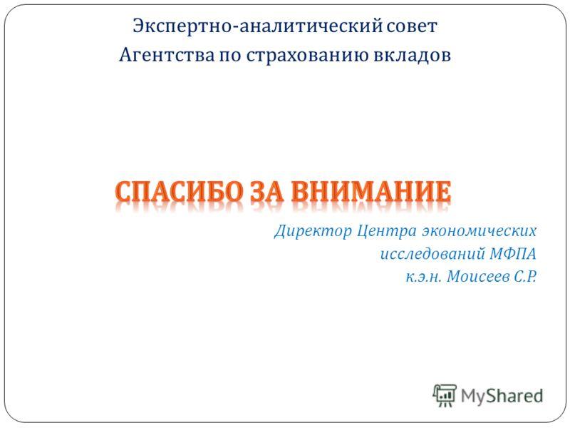Директор Центра экономических исследований МФПА к. э. н. Моисеев С. Р. Экспертно - аналитический совет Агентства по страхованию вкладов