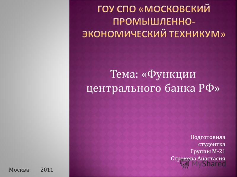 Тема: «Функции центрального банка РФ» Подготовила студентка Группы М-21 Строкова Анастасия Москва 2011
