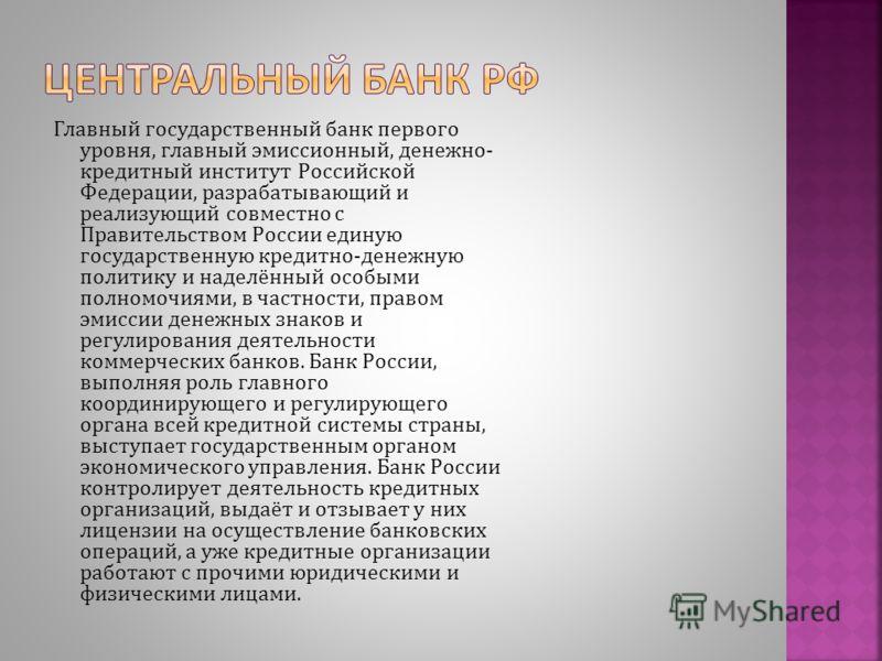 Главный государственный банк первого уровня, главный эмиссионный, денежно- кредитный институт Российской Федерации, разрабатывающий и реализующий совместно с Правительством России единую государственную кредитно-денежную политику и наделённый особыми