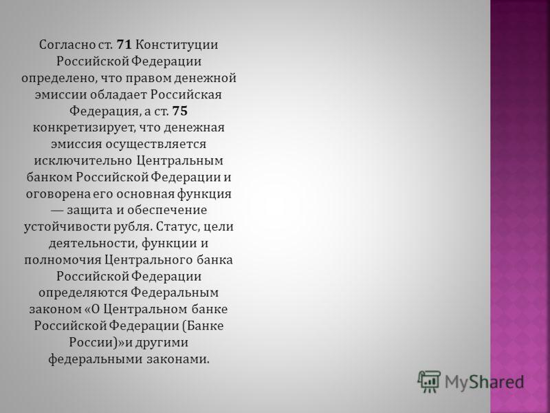 Согласно ст. 71 Конституции Российской Федерации определено, что правом денежной эмиссии обладает Российская Федерация, а ст. 75 конкретизирует, что денежная эмиссия осуществляется исключительно Центральным банком Российской Федерации и оговорена его
