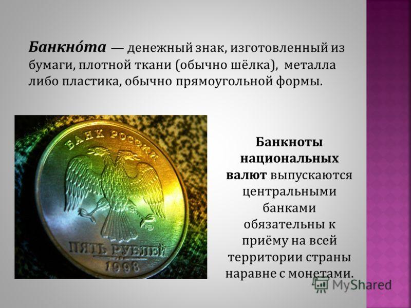 Банкноты национальных валют выпускаются центральными банками обязательны к приёму на всей территории страны наравне с монетами. Банкно́та денежный знак, изготовленный из бумаги, плотной ткани (обычно шёлка), металла либо пластика, обычно прямоугольно