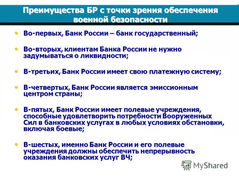 Преимущества БР с точки зрения обеспечения военной безопасности Во-первых, Банк России – банк государственный; Во-первых, Банк России – банк государственный; Во-вторых, клиентам Банка России не нужно задумываться о ликвидности; Во-вторых, клиентам Ба