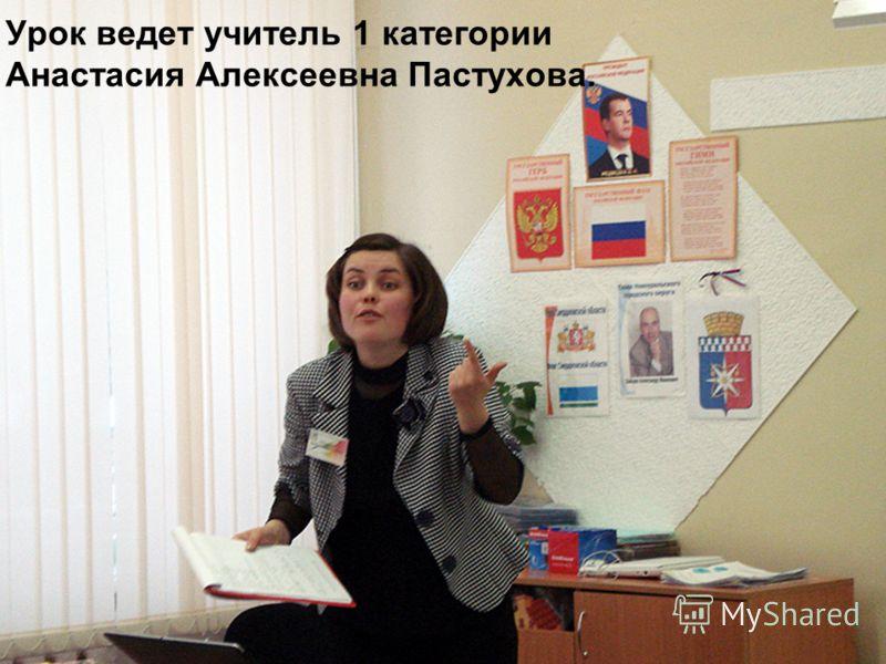 Урок ведет учитель 1 категории Анастасия Алексеевна Пастухова.