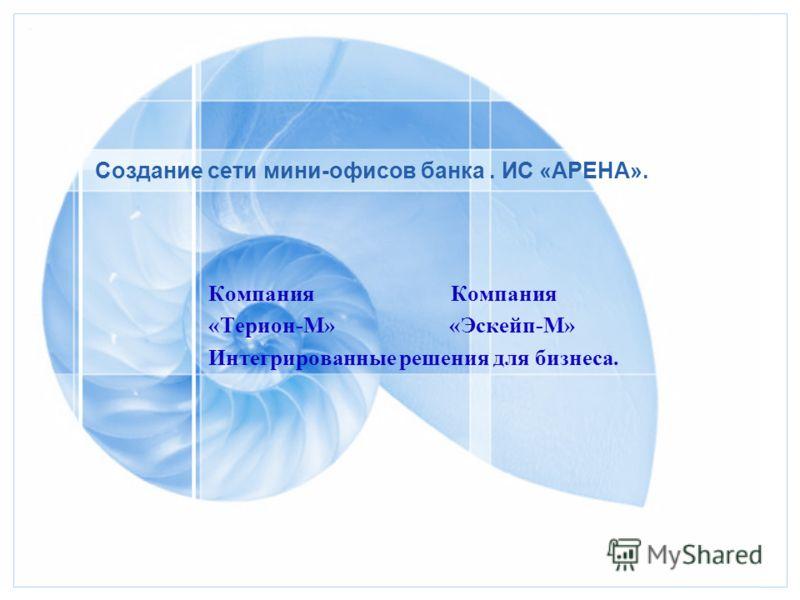 Создание сети мини-офисов банка. ИС «АРЕНА». Компания «Терион-М» «Эскейп-М» Интегрированные решения для бизнеса.