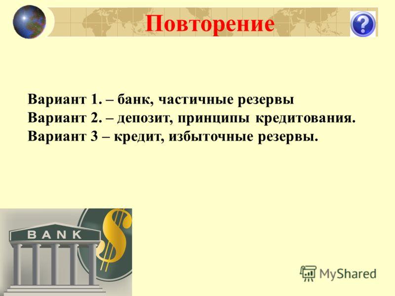 Повторение Вариант 1. – банк, частичные резервы Вариант 2. – депозит, принципы кредитования. Вариант 3 – кредит, избыточные резервы.