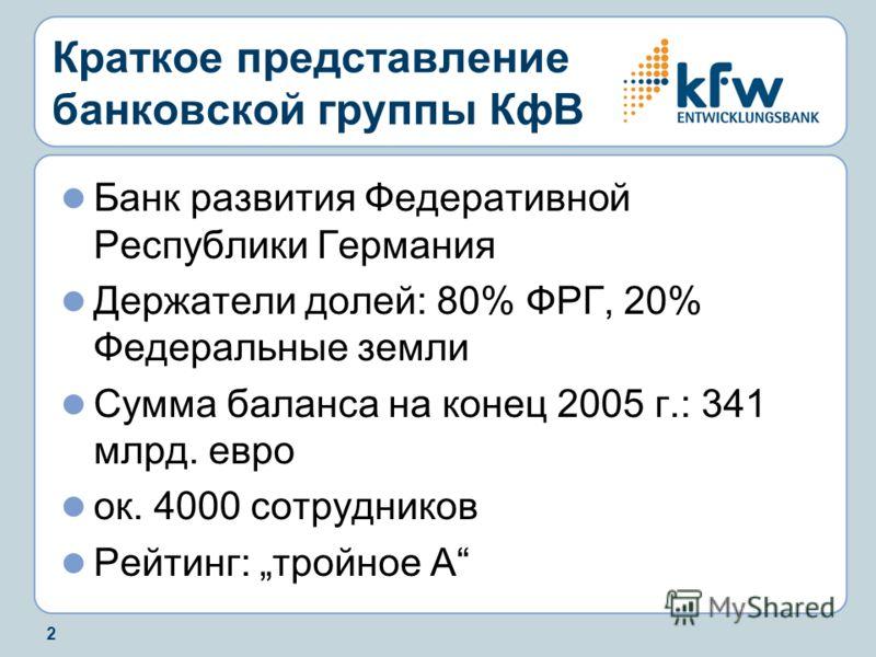 2 Краткое представление банковской группы КфВ Банк развития Федеративной Республики Германия Держатели долей: 80% ФРГ, 20% Федеральные земли Сумма баланса на конец 2005 г.: 341 млрд. евро ок. 4000 сотрудников Рейтинг: тройное A