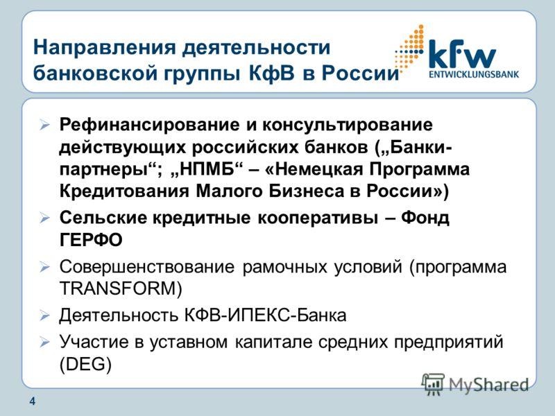 4 Направления деятельности банковской группы КфВ в России Рефинансирование и консультирование действующих российских банков (Банки- партнеры; НПМБ – «Немецкая Программа Кредитования Малого Бизнеса в России») Сельские кредитные кооперативы – Фонд ГЕРФ