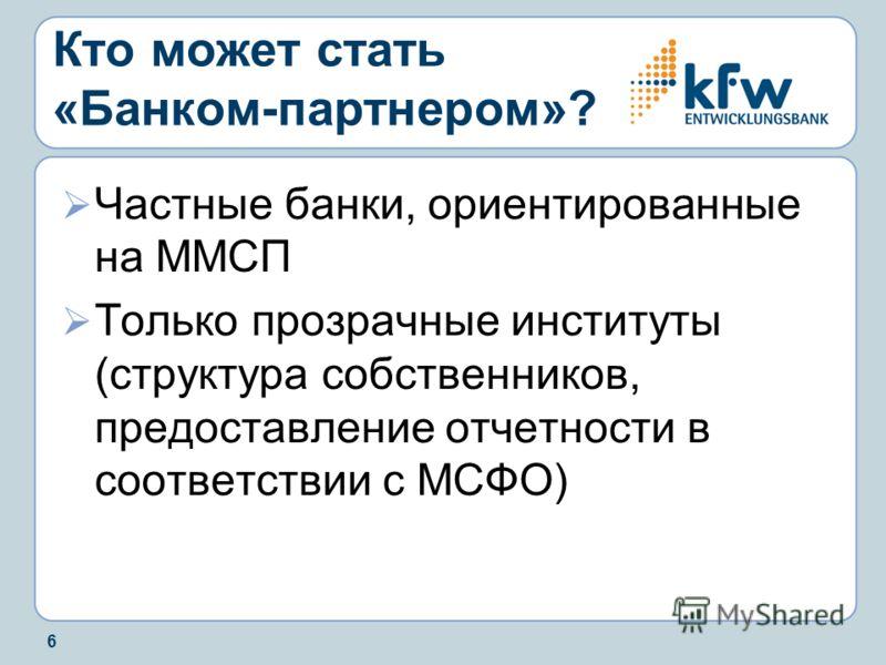 6 Кто может стать «Банком-партнером»? Частные банки, ориентированные на ММСП Только прозрачные институты (структура собственников, предоставление отчетности в соответствии с МСФО)