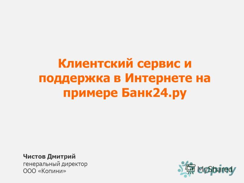 Чистов Дмитрий генеральный директор ООО «Копини» Клиентский сервис и поддержка в Интернете на примере Банк24.ру