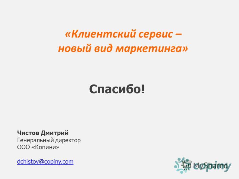 «Клиентский сервис – новый вид маркетинга» Чистов Дмитрий Генеральный директор ООО «Копини» dchistov@copiny.com Спасибо!