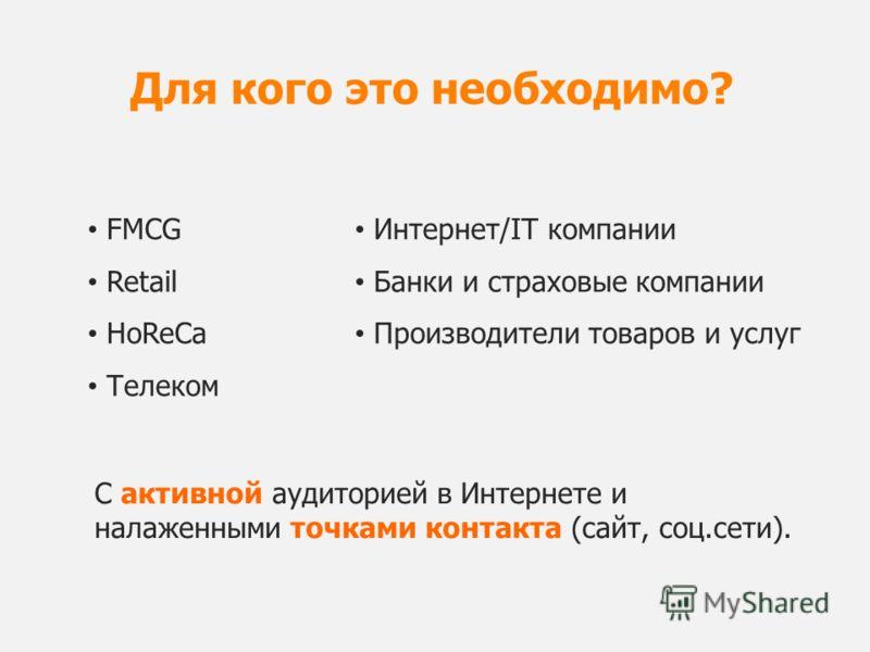 FMCG Retail HoReCa Телеком Для кого это необходимо? Интернет/IT компании Банки и страховые компании Производители товаров и услуг С активной аудиторией в Интернете и налаженными точками контакта (сайт, соц.сети).