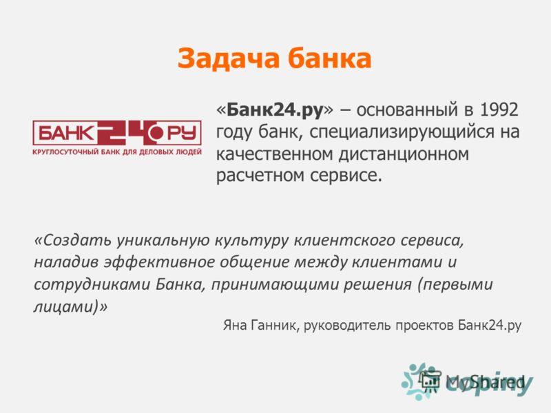 Задача банка «Создать уникальную культуру клиентского сервиса, наладив эффективное общение между клиентами и сотрудниками Банка, принимающими решения (первыми лицами)» Яна Ганник, руководитель проектов Банк24.ру «Банк24.ру» – основанный в 1992 году б