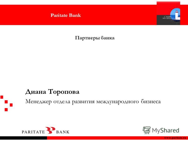 Paritate Bank www.paritate.ru Партнеры банка Диана Торопова Менеджер отдела развития международного бизнеса