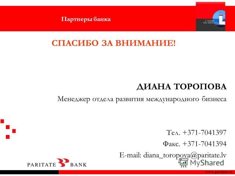 www.paritate.ru ДИАНА ТОРОПОВА Менеджер отдела развития международного бизнеса Tел. +371-7041397 Факс. +371-7041394 E-mail: diana_toropova@paritate.lv СПАСИБО ЗА ВНИМАНИЕ! Партнеры банка