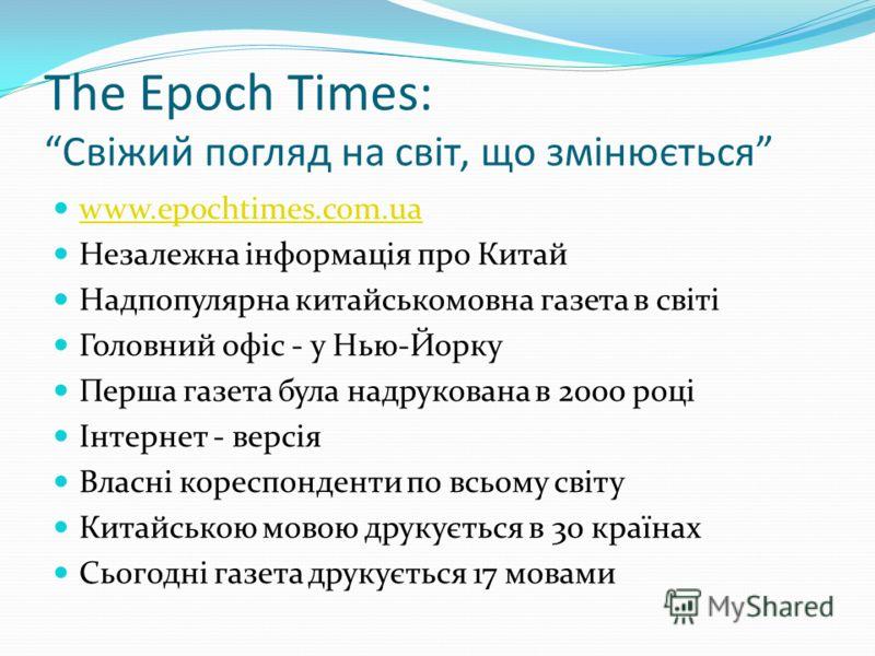 The Epoch Times: Свіжий погляд на світ, що змінюється www.epochtimes.com.ua Незалежна інформація про Китай Надпопулярна китайськомовна газета в світі Головний офіс - у Нью-Йорку Перша газета була надрукована в 2000 році Інтернет - версія Власні корес