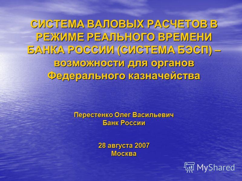 СИСТЕМА ВАЛОВЫХ РАСЧЕТОВ В РЕЖИМЕ РЕАЛЬНОГО ВРЕМЕНИ БАНКА РОССИИ (СИСТЕМА БЭСП) – возможности для органов Федерального казначейства Перестенко Олег Васильевич Банк России 28 августа 2007 Москва