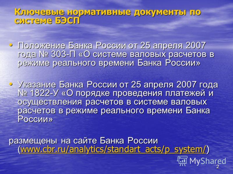 2 Ключевые нормативные документы по системе БЭСП Положение Банка России от 25 апреля 2007 года 303-П «О системе валовых расчетов в режиме реального времени Банка России» Положение Банка России от 25 апреля 2007 года 303-П «О системе валовых расчетов
