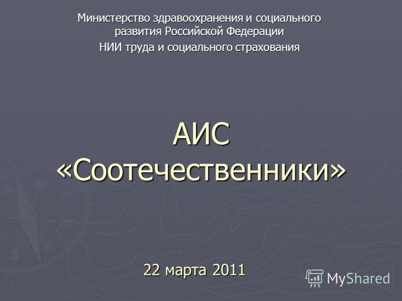 АИС «Соотечественники» Министерство здравоохранения и социального развития Российской Федерации НИИ труда и социального страхования 22 марта 2011