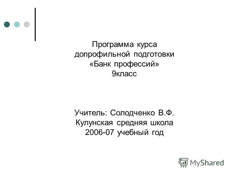 Программа курса допрофильной подготовки «Банк профессий» 9класс Учитель: Солодченко В.Ф. Кулунская средняя школа 2006-07 учебный год