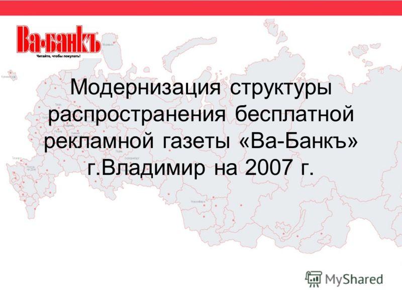 Модернизация структуры распространения бесплатной рекламной газеты «Ва-Банкъ» г.Владимир на 2007 г.
