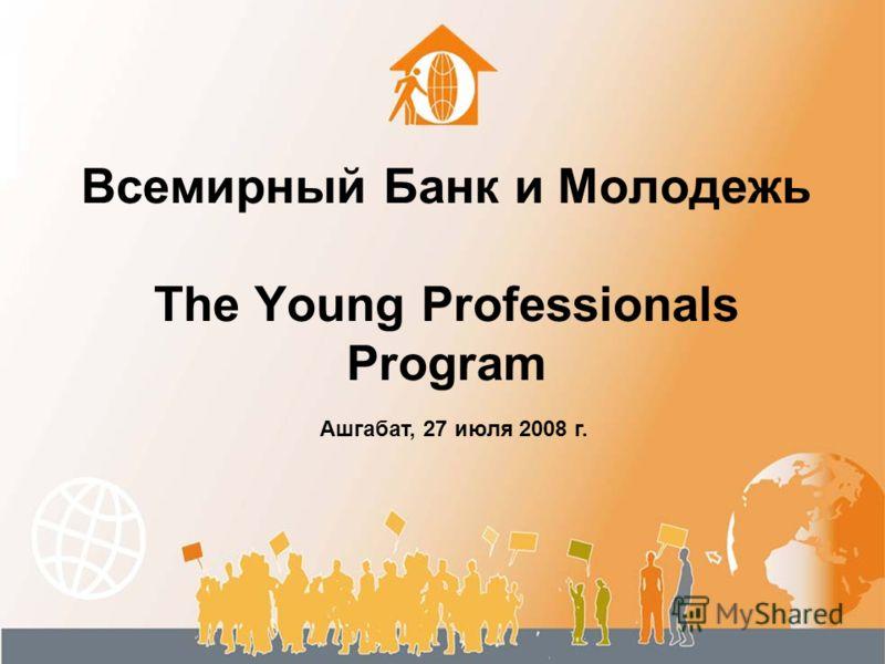 Всемирный Банк и Молодежь The Young Professionals Program Ашгабат, 27 июля 2008 г.