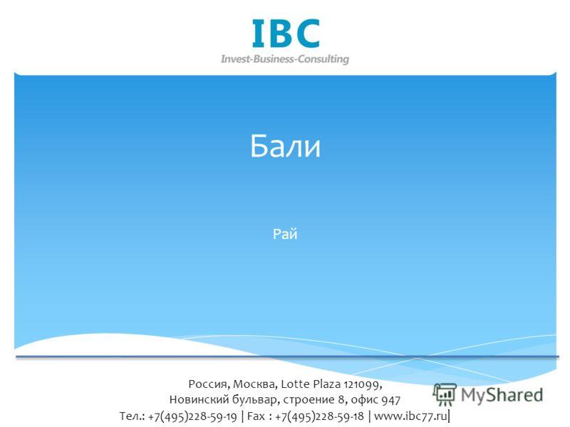 Бали Рай Россия, Москва, Lotte Plaza 121099, Новинский бульвар, строение 8, офис 947 Тел.: +7(495)228-59-19 | Fax : +7(495)228-59-18 | www.ibc77.ru |