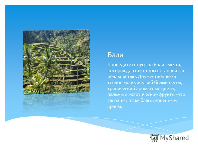 Бали Проведите отпуск на Бали - мечта, которая для некоторых становится реальностью. Дружественные и теплое море, мелкий белый песок, тропический ароматные цветы, пальмы и экзотические фрукты - что связано с этим благословенным краем.