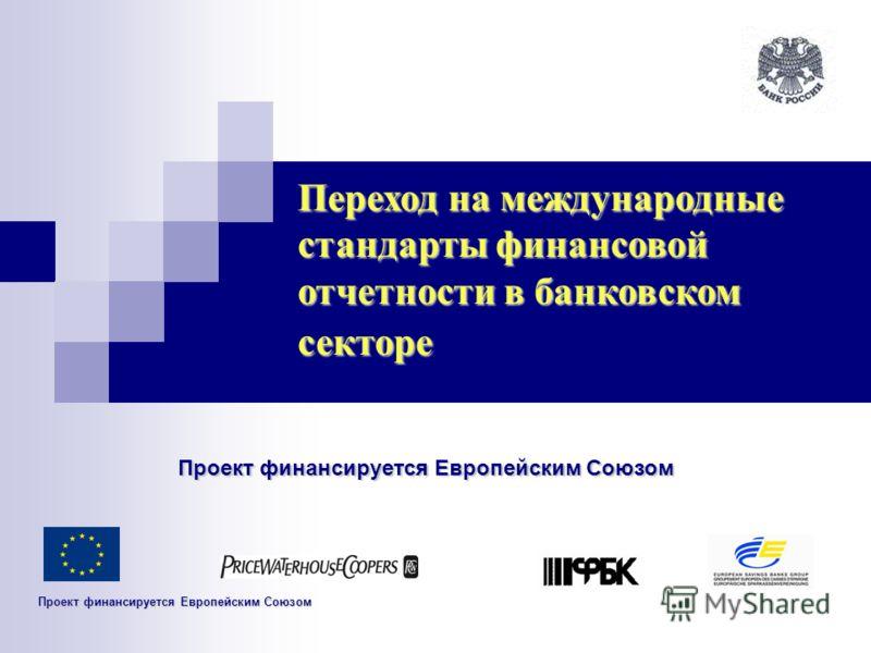 Переход на международные стандарты финансовой отчетности в банковском секторе Проект финансируется Европейским Союзом