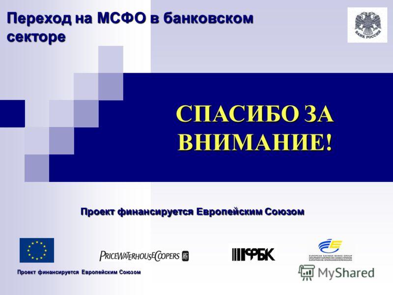 Переход на МСФО в банковском секторе СПАСИБО ЗА ВНИМАНИЕ! Проект финансируется Европейским Союзом