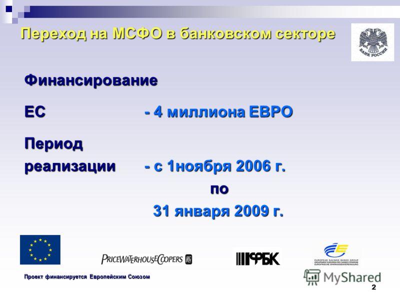 2 Переход на МСФО в банковском секторе Финансирование ЕС - 4 миллиона ЕВРО Период реализации- с 1ноября 2006 г. по по 31 января 2009 г. 31 января 2009 г. Проект финансируется Европейским Союзом