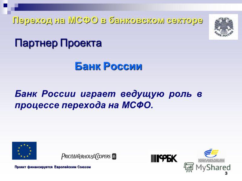 3 Переход на МСФО в банковском секторе Партнер Проекта Банк России Банк России играет ведущую роль в процессе перехода на МСФО. Проект финансируется Европейским Союзом