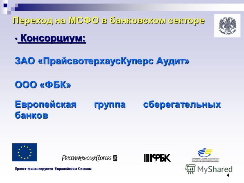 4 Переход на МСФО в банковском секторе Консорциум: Консорциум: ЗАО «ПрайсвотерхаусКуперс Аудит» ООО «ФБК» Европейская группа сберегательных банков Проект финансируется Европейским Союзом